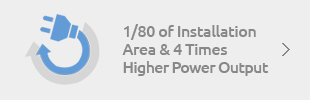 01 - 1/80 of Installation Area & 4 Times Higher Power Output